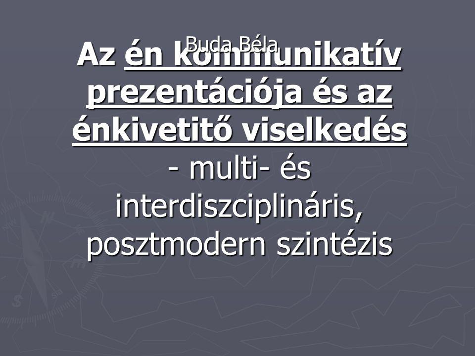Buda Béla Az én kommunikatív prezentációja és az énkivetitő viselkedés - multi- és interdiszciplináris, posztmodern szintézis.