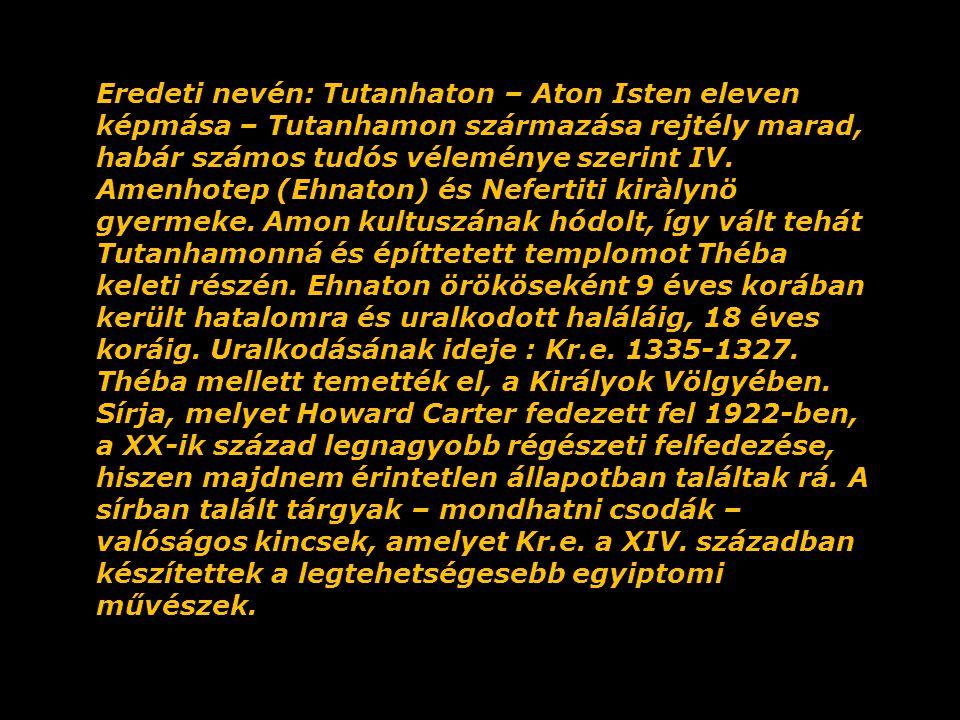 Eredeti nevén: Tutanhaton – Aton Isten eleven képmása – Tutanhamon származása rejtély marad, habár számos tudós véleménye szerint IV. Amenhotep (Ehnaton) és Nefertiti kiràlynö gyermeke. Amon kultuszának hódolt, így vált tehát Tutanhamonná és építtetett templomot Théba keleti részén. Ehnaton örököseként 9 éves korában került hatalomra és uralkodott haláláig, 18 éves koráig. Uralkodásának ideje : Kr.e. 1335-1327.