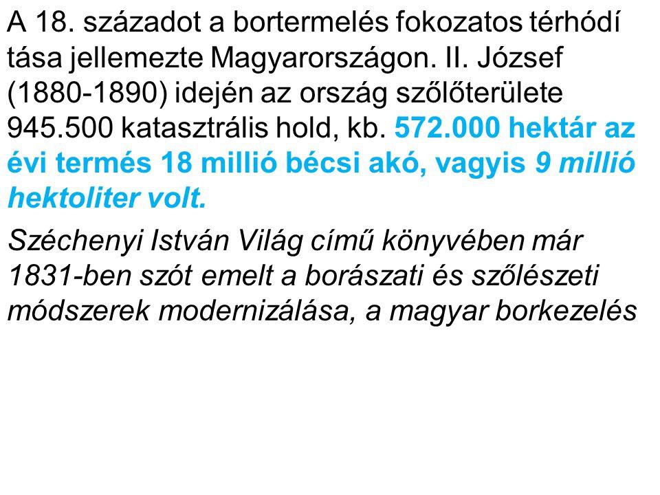 A 18. századot a bortermelés fokozatos térhódí tása jellemezte Magyarországon. II. József (1880-1890) idején az ország szőlőterülete 945.500 katasztrális hold, kb. 572.000 hektár az évi termés 18 millió bécsi akó, vagyis 9 millió hektoliter volt.
