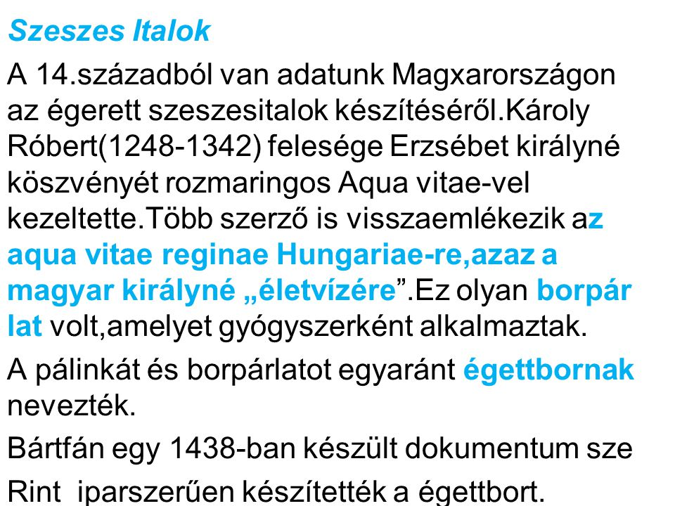 """Szeszes Italok A 14.századból van adatunk Magxarországon az égerett szeszesitalok készítéséről.Károly Róbert(1248-1342) felesége Erzsébet királyné köszvényét rozmaringos Aqua vitae-vel kezeltette.Több szerző is visszaemlékezik az aqua vitae reginae Hungariae-re,azaz a magyar királyné """"életvízére .Ez olyan borpár lat volt,amelyet gyógyszerként alkalmaztak."""