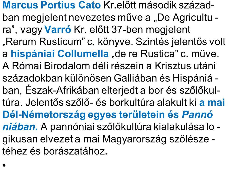 """Marcus Portius Cato Kr.előtt második század- ban megjelent nevezetes műve a """"De Agricultu -ra , vagy Varró Kr. előtt 37-ben megjelent """"Rerum Rusticum c. könyve. Szintés jelentős volt a hispániai Collumella """"de re Rustica c. műve. A Római Birodalom déli részein a Krisztus utáni századokban különösen Galliában és Hispániá -ban, Észak-Afrikában elterjedt a bor és szőlőkul- túra. Jelentős szőlő- és borkultúra alakult ki a mai Dél-Németország egyes területein és Pannó niában. A pannóniai szőlőkultúra kialakulása lo -gikusan elvezet a mai Magyarország szőlésze -téhez és borászatához."""