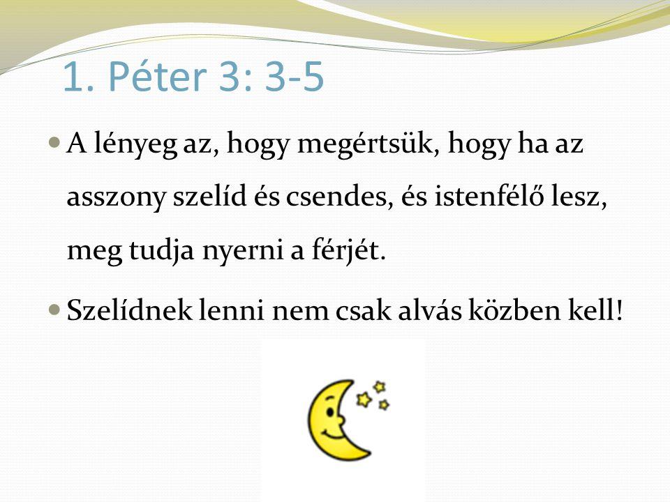 1. Péter 3: 3-5 A lényeg az, hogy megértsük, hogy ha az asszony szelíd és csendes, és istenfélő lesz, meg tudja nyerni a férjét.
