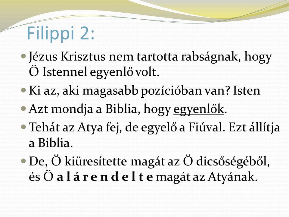 Filippi 2: Jézus Krisztus nem tartotta rabságnak, hogy Ő Istennel egyenlő volt. Ki az, aki magasabb pozícióban van Isten.