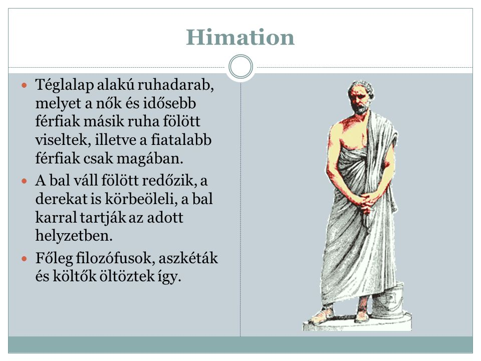 Himation Téglalap alakú ruhadarab, melyet a nők és idősebb férfiak másik ruha fölött viseltek, illetve a fiatalabb férfiak csak magában.
