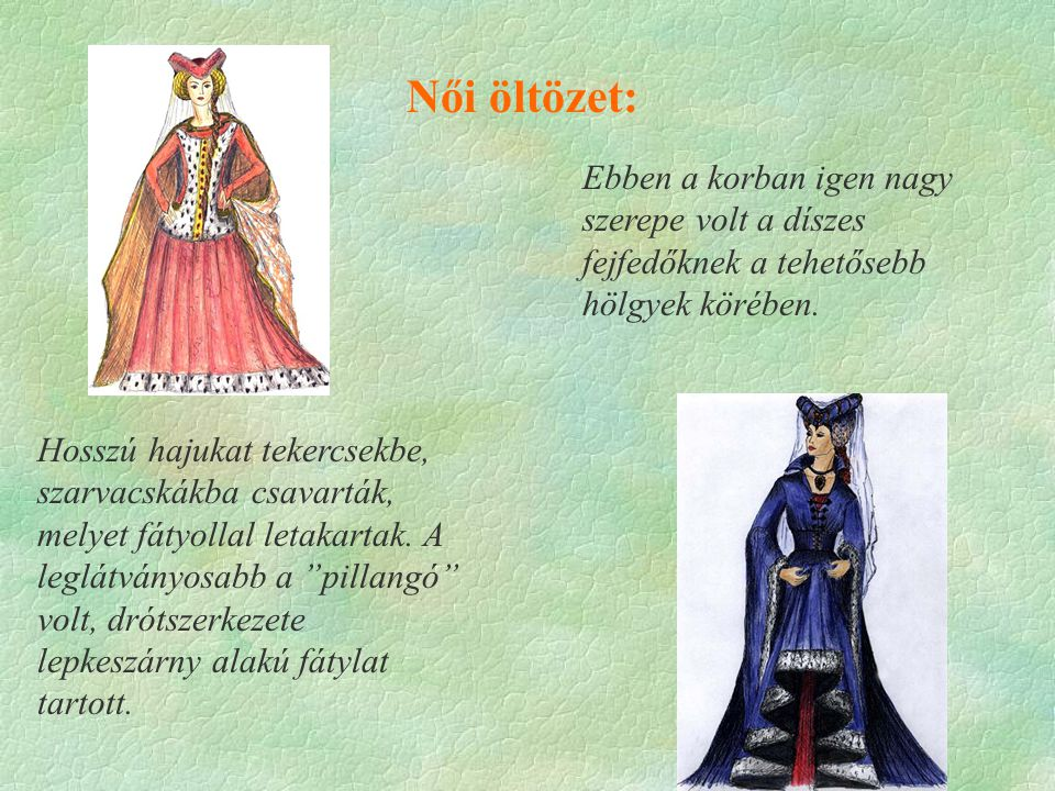 Női öltözet: Ebben a korban igen nagy szerepe volt a díszes fejfedőknek a tehetősebb hölgyek körében.