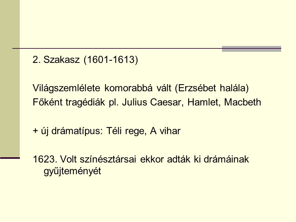 2. Szakasz (1601-1613) Világszemlélete komorabbá vált (Erzsébet halála) Főként tragédiák pl. Julius Caesar, Hamlet, Macbeth.