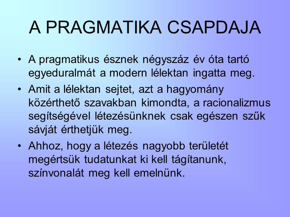 A PRAGMATIKA CSAPDAJA A pragmatikus észnek négyszáz év óta tartó egyeduralmát a modern lélektan ingatta meg.