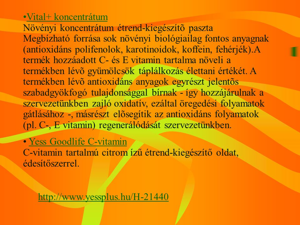 Vital+ koncentrátum Növényi koncentrátum étrend-kiegészítõ paszta Megbízható forrása sok növényi biológiailag fontos anyagnak (antioxidáns polifenolok, karotinoidok, koffein, fehérjék).A termék hozzáadott C- és E vitamin tartalma növeli a termékben lévõ gyümölcsök táplálkozás élettani értékét. A termékben lévõ antioxidáns anyagok egyrészt jelentõs szabadgyökfogó tulajdonsággal bírnak - így hozzájárulnak a szervezetünkben zajló oxidatív, ezáltal öregedési folyamatok gátlásához -, másrészt elõsegítik az antioxidáns folyamatok (pl. C-, E vitamin) regenerálódását szervezetünkben.