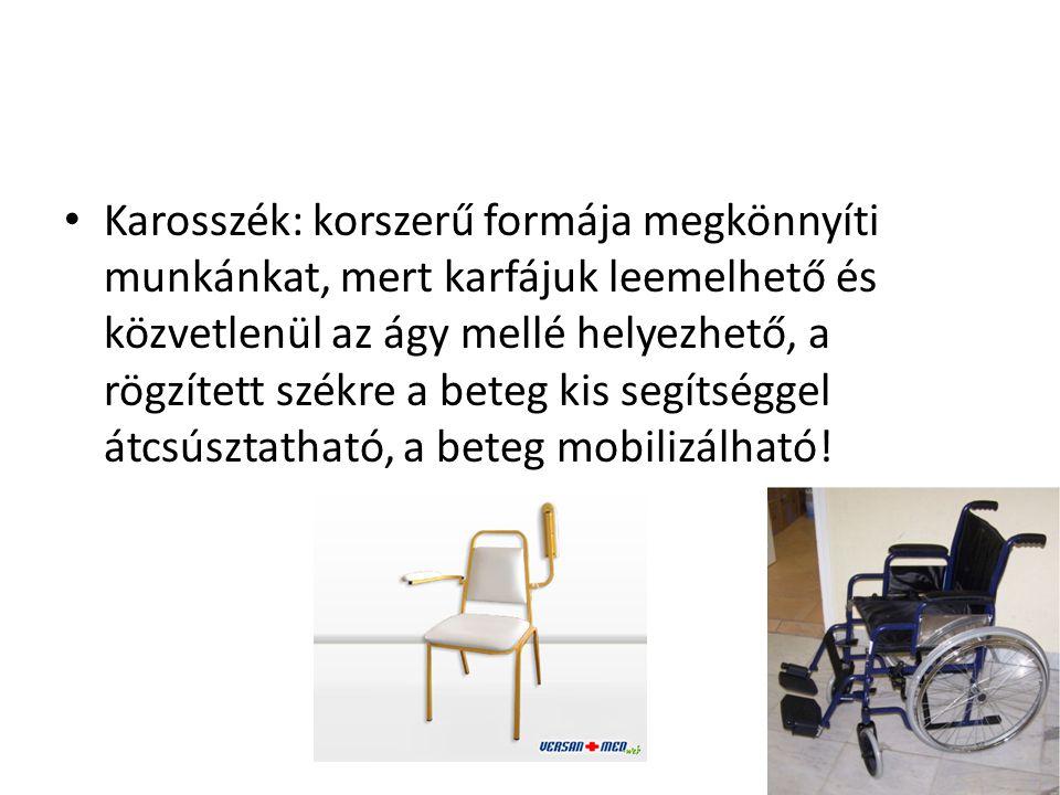 Karosszék: korszerű formája megkönnyíti munkánkat, mert karfájuk leemelhető és közvetlenül az ágy mellé helyezhető, a rögzített székre a beteg kis segítséggel átcsúsztatható, a beteg mobilizálható!