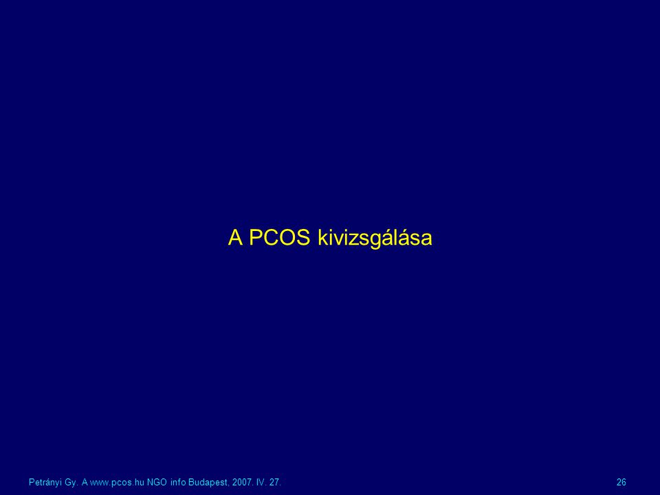 A PCOS kivizsgálása Petrányi Gy. A www.pcos.hu NGO info Budapest, 2007. IV. 27.