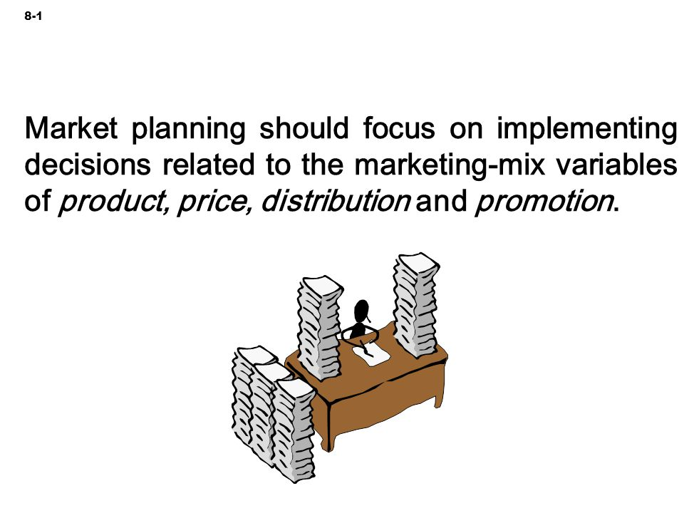 8-1 Market planning should focus on implementing decisions related to the marketing-mix variables of product, price, distribution and promotion.