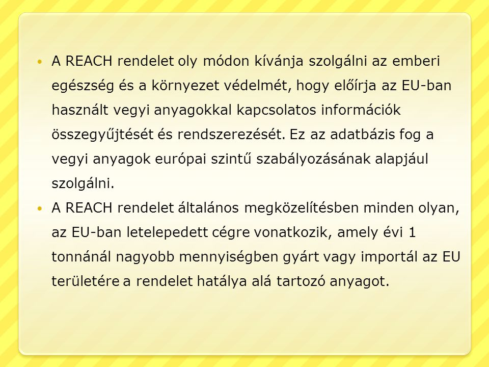 A REACH rendelet oly módon kívánja szolgálni az emberi egészség és a környezet védelmét, hogy előírja az EU-ban használt vegyi anyagokkal kapcsolatos információk összegyűjtését és rendszerezését. Ez az adatbázis fog a vegyi anyagok európai szintű szabályozásának alapjául szolgálni.