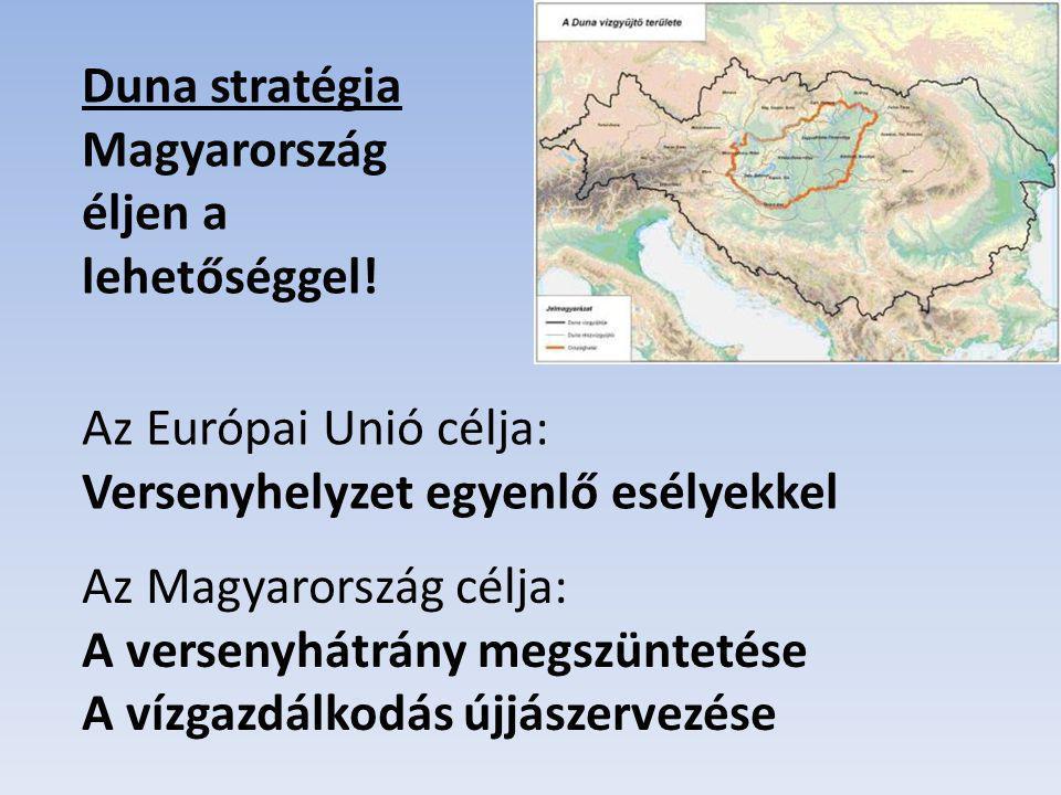 Duna stratégia Magyarország éljen a lehetőséggel! Az Európai Unió célja: Versenyhelyzet egyenlő esélyekkel.