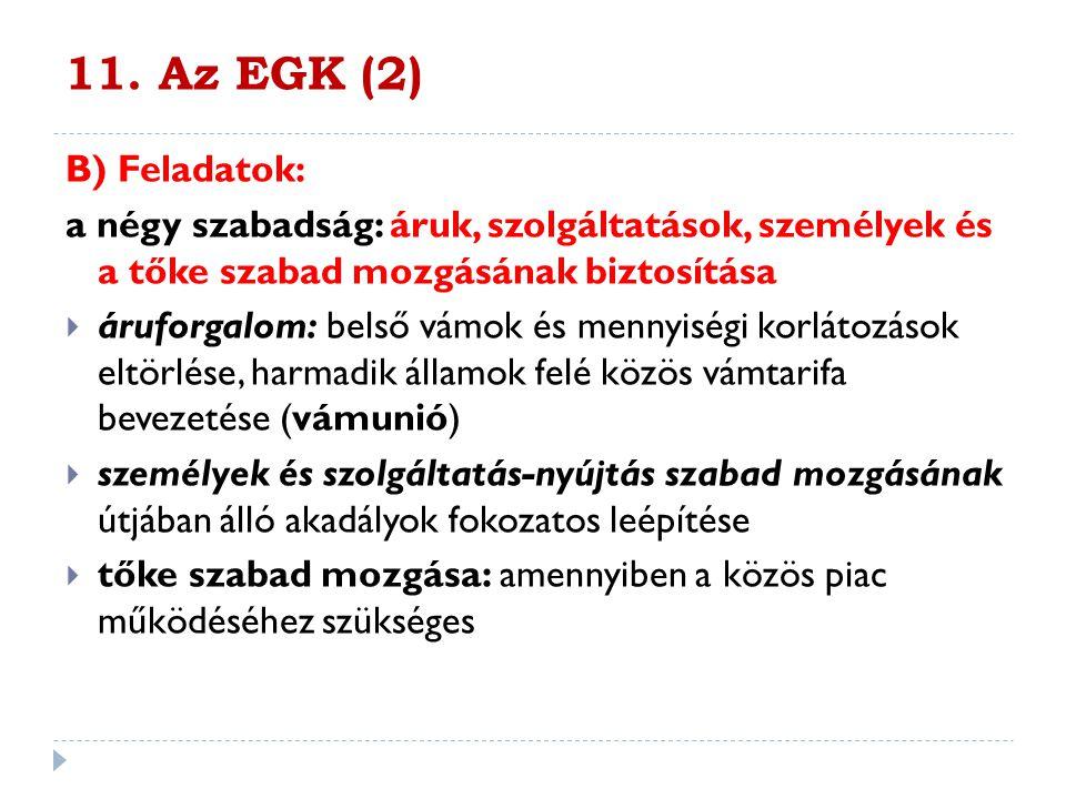 11. Az EGK (2) B) Feladatok: a négy szabadság: áruk, szolgáltatások, személyek és a tőke szabad mozgásának biztosítása.