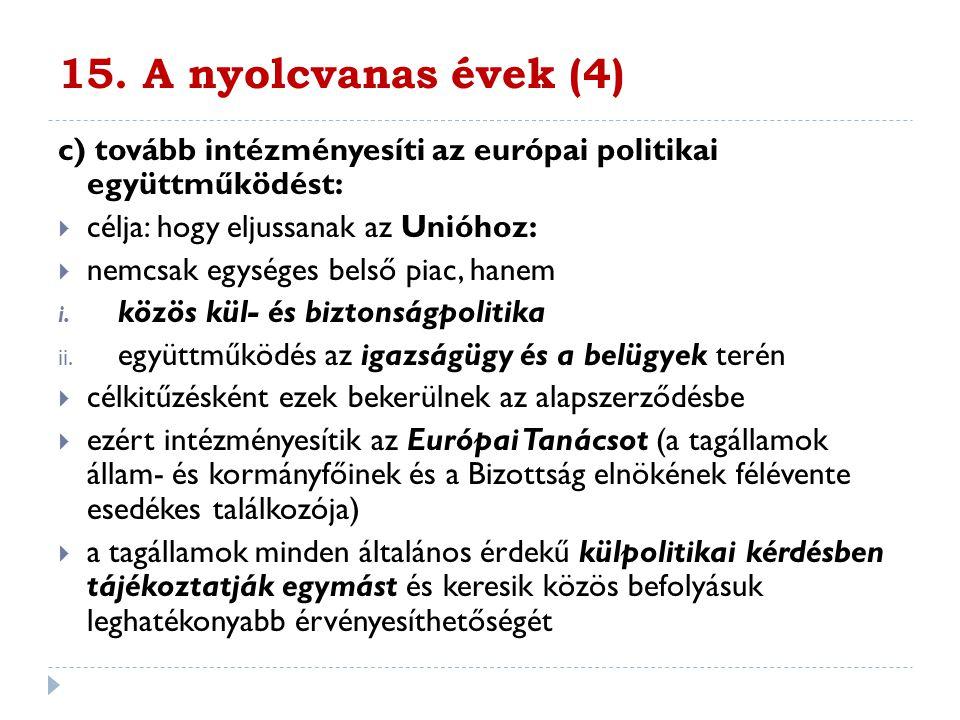 15. A nyolcvanas évek (4) c) tovább intézményesíti az európai politikai együttműködést: célja: hogy eljussanak az Unióhoz: