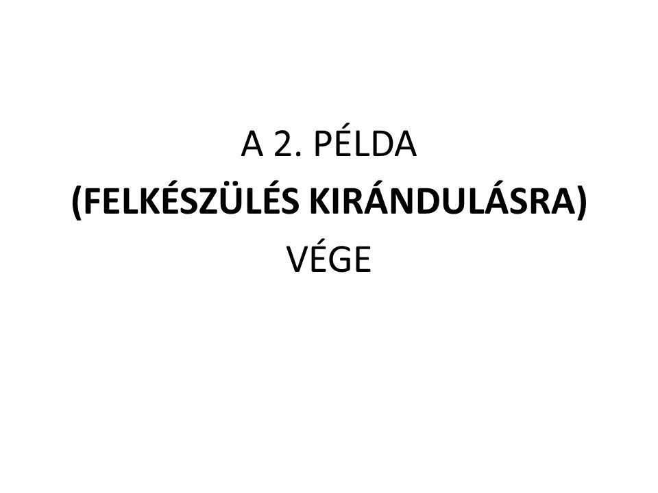 A 2. PÉLDA (FELKÉSZÜLÉS KIRÁNDULÁSRA) VÉGE