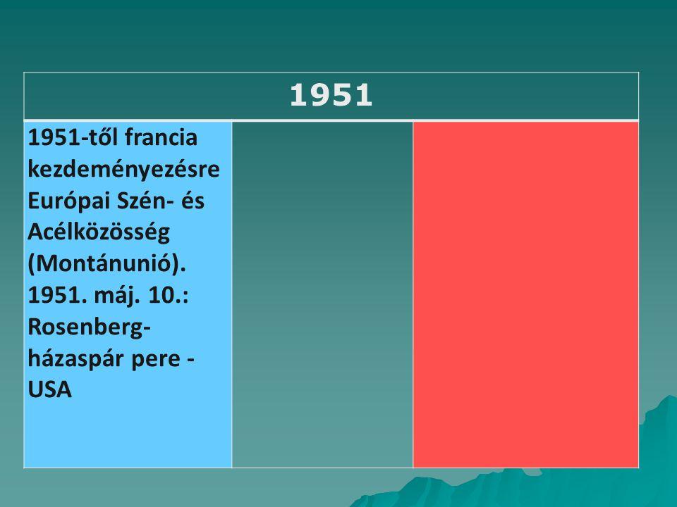 1951 1951-től francia kezdeményezésre Európai Szén- és Acélközösség (Montánunió). 1951. máj. 10.: Rosenberg-házaspár pere - USA.
