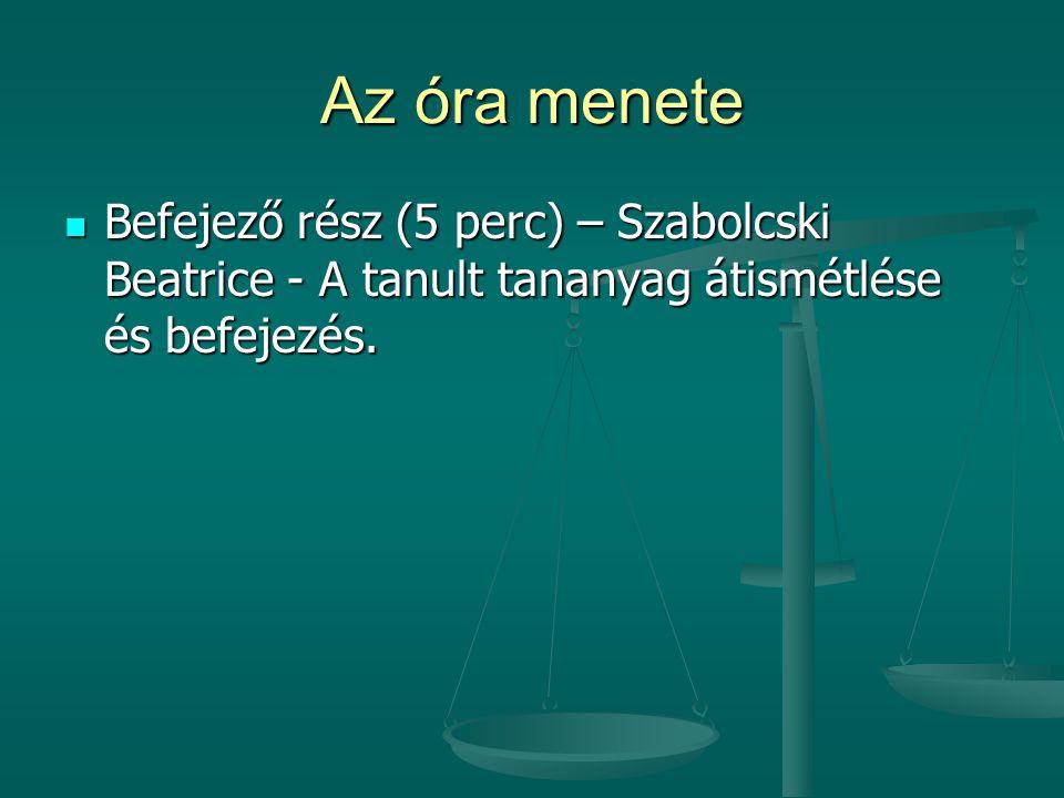 Az óra menete Befejező rész (5 perc) – Szabolcski Beatrice - A tanult tananyag átismétlése és befejezés.