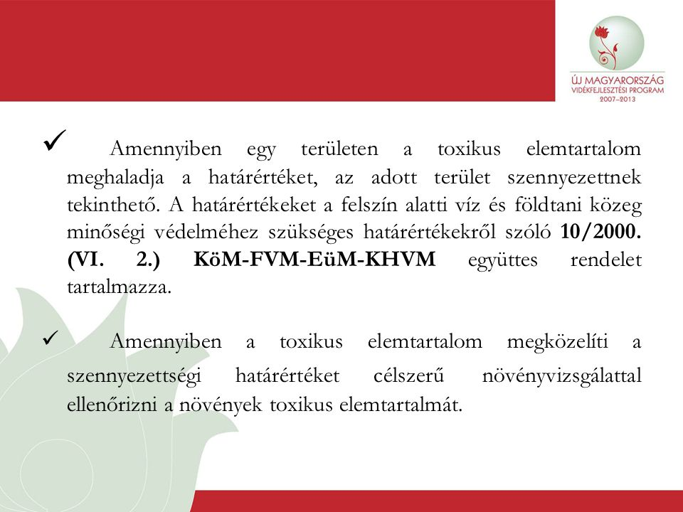 Amennyiben egy területen a toxikus elemtartalom meghaladja a határértéket, az adott terület szennyezettnek tekinthető. A határértékeket a felszín alatti víz és földtani közeg minőségi védelméhez szükséges határértékekről szóló 10/2000. (VI. 2.) KöM-FVM-EüM-KHVM együttes rendelet tartalmazza.