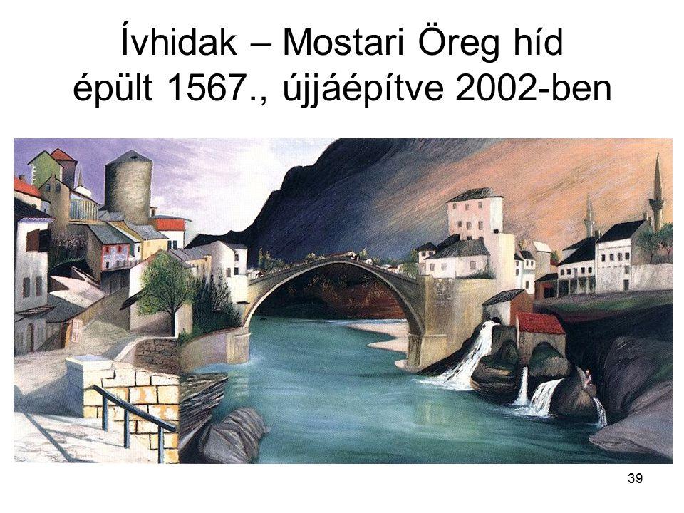 Ívhidak – Mostari Öreg híd épült 1567., újjáépítve 2002-ben