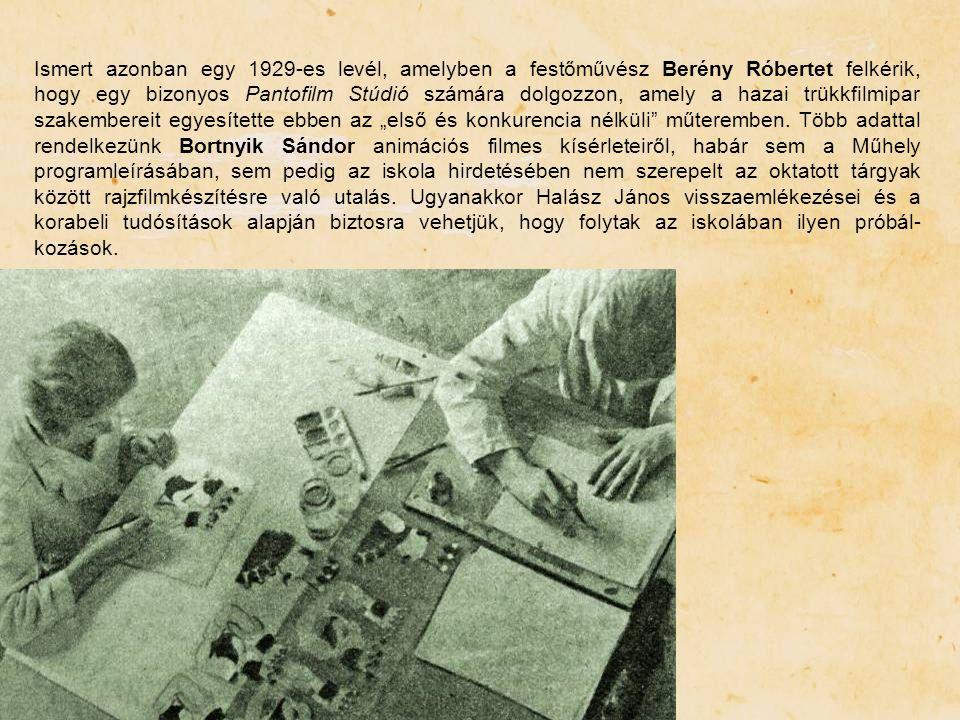 """Ismert azonban egy 1929-es levél, amelyben a festőművész Berény Róbertet felkérik, hogy egy bizonyos Pantofilm Stúdió számára dolgozzon, amely a hazai trükkfilmipar szakembereit egyesítette ebben az """"első és konkurencia nélküli műteremben. Több adattal rendelkezünk Bortnyik Sándor animációs filmes kísérleteiről, habár sem a Műhely programleírásában, sem pedig az iskola hirdetésében nem szerepelt az oktatott tárgyak között rajzfilmkészítésre való utalás. Ugyanakkor Halász János visszaemlékezései és a korabeli tudósítások alapján biztosra vehetjük, hogy folytak az iskolában ilyen próbál-kozások."""