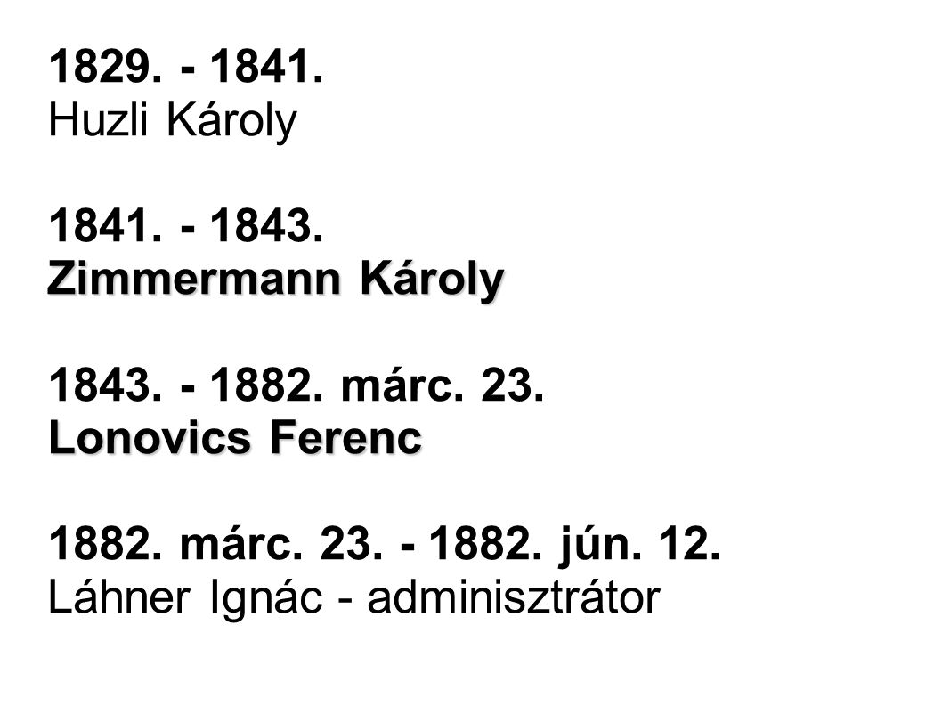 1829. - 1841. Huzli Károly 1841. - 1843. Zimmermann Károly. 1843. - 1882. márc. 23. Lonovics Ferenc.
