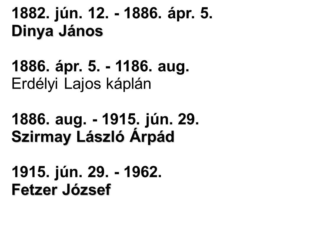 1882. jún. 12. - 1886. ápr. 5. Dinya János. 1886. ápr. 5. - 1186. aug. Erdélyi Lajos káplán. 1886. aug. - 1915. jún. 29. Szirmay László Árpád.