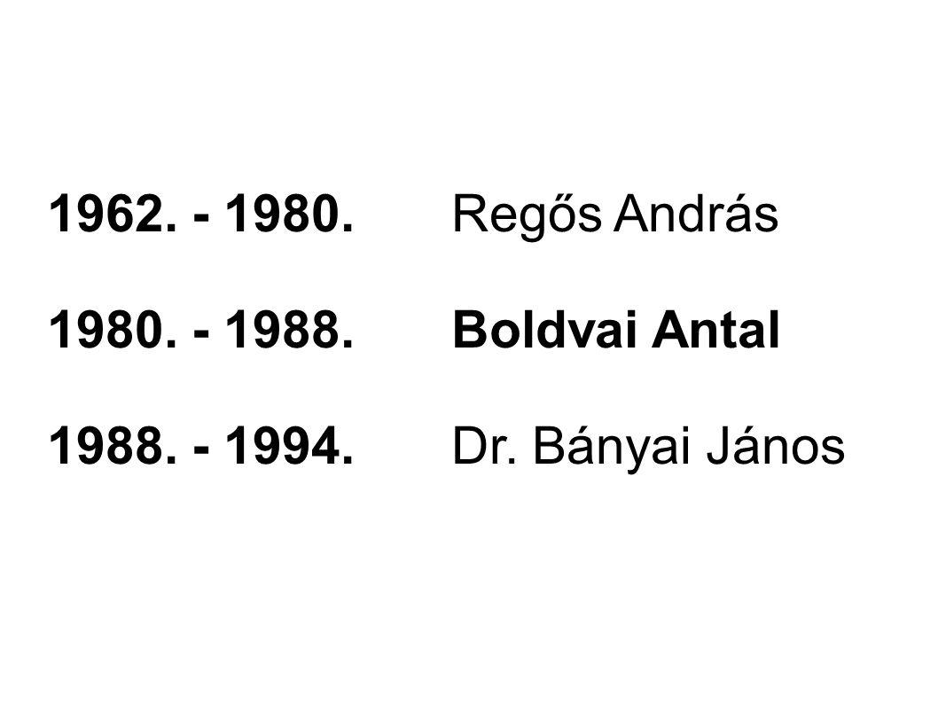 1962. - 1980. Regős András 1980. - 1988. Boldvai Antal 1988. - 1994. Dr. Bányai János