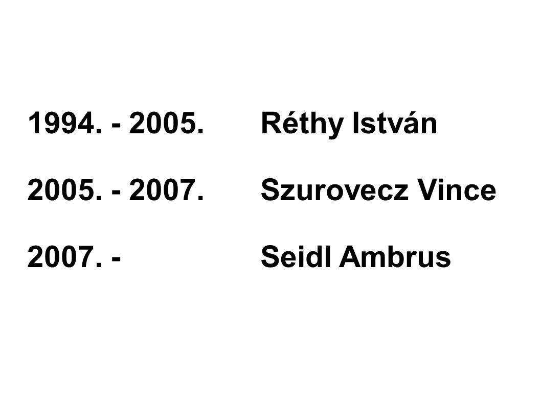 1994. - 2005. Réthy István 2005. - 2007. Szurovecz Vince 2007. - Seidl Ambrus
