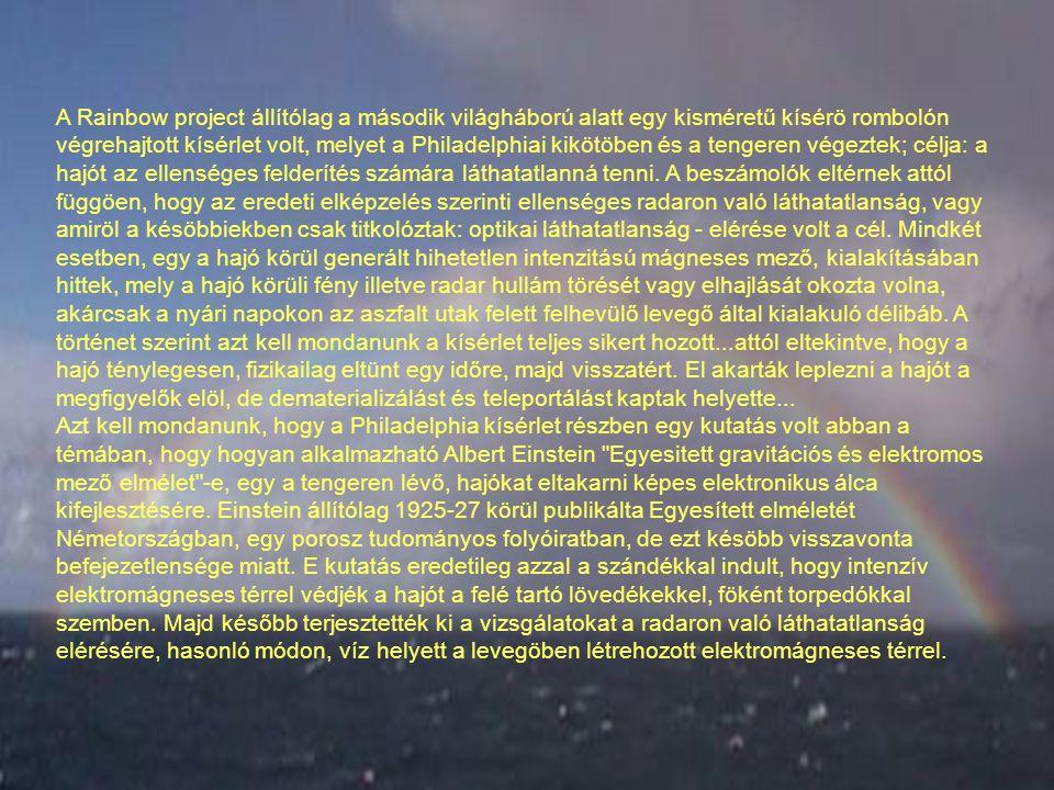 A Rainbow project állítólag a második világháború alatt egy kisméretű kísérö rombolón végrehajtott kísérlet volt, melyet a Philadelphiai kikötöben és a tengeren végeztek; célja: a hajót az ellenséges felderítés számára láthatatlanná tenni. A beszámolók eltérnek attól függöen, hogy az eredeti elképzelés szerinti ellenséges radaron való láthatatlanság, vagy amiröl a késöbbiekben csak titkolóztak: optikai láthatatlanság - elérése volt a cél. Mindkét esetben, egy a hajó körül generált hihetetlen intenzitású mágneses mező, kialakításában hittek, mely a hajó körüli fény illetve radar hullám törését vagy elhajlását okozta volna, akárcsak a nyári napokon az aszfalt utak felett felhevülő levegő által kialakuló délibáb. A történet szerint azt kell mondanunk a kísérlet teljes sikert hozott...attól eltekintve, hogy a hajó ténylegesen, fizikailag eltünt egy időre, majd visszatért. El akarták leplezni a hajót a megfigyelők elöl, de dematerializálást és teleportálást kaptak helyette...