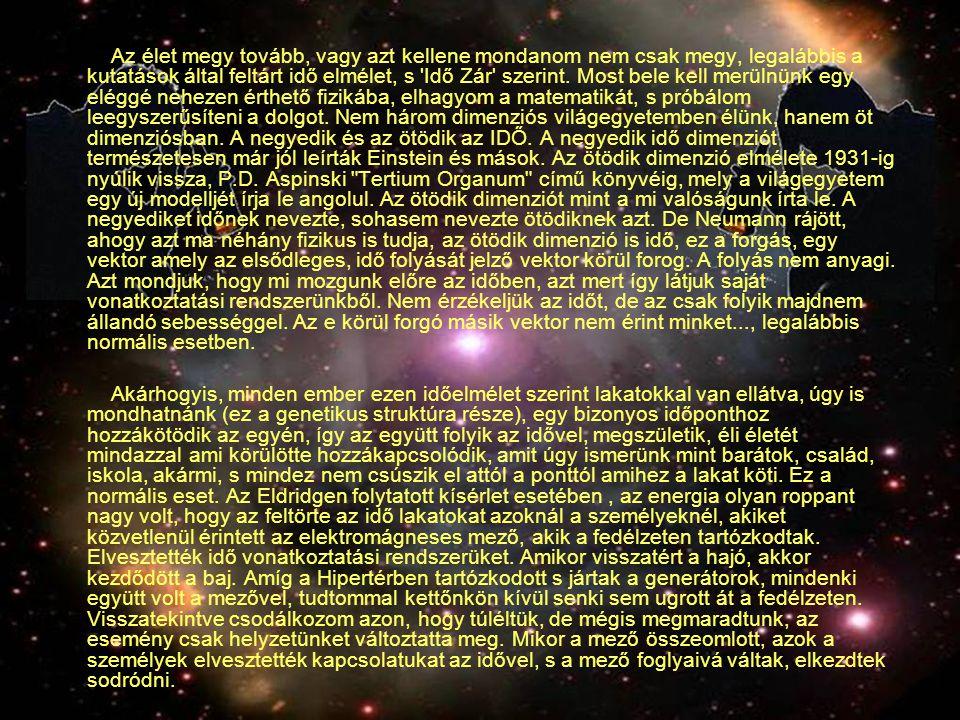 Az élet megy tovább, vagy azt kellene mondanom nem csak megy, legalábbis a kutatások által feltárt idő elmélet, s Idő Zár szerint. Most bele kell merülnünk egy eléggé nehezen érthető fizikába, elhagyom a matematikát, s próbálom leegyszerűsíteni a dolgot. Nem három dimenziós világegyetemben élünk, hanem öt dimenziósban. A negyedik és az ötödik az IDŐ. A negyedik idő dimenziót természetesen már jól leírták Einstein és mások. Az ötödik dimenzió elmélete 1931-ig nyúlik vissza, P.D. Aspinski Tertium Organum című könyvéig, mely a világegyetem egy új modelljét írja le angolul. Az ötödik dimenziót mint a mi valóságunk írta le. A negyediket időnek nevezte, sohasem nevezte ötödiknek azt. De Neumann rájött, ahogy azt ma néhány fizikus is tudja, az ötödik dimenzió is idő, ez a forgás, egy vektor amely az elsődleges, idő folyását jelző vektor körül forog. A folyás nem anyagi. Azt mondjuk, hogy mi mozgunk előre az időben, azt mert így látjuk saját vonatkoztatási rendszerünkből. Nem érzékeljük az időt, de az csak folyik majdnem állandó sebességgel. Az e körül forgó másik vektor nem érint minket..., legalábbis normális esetben.