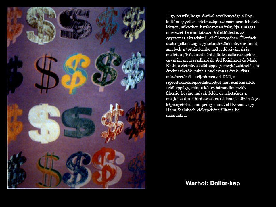 """Úgy tetszik, hogy Warhol tevékenysége a Pop-kultúra egyetlen értelmezője számára sem lehetett idegen, miközben határozottan irányítja a magas művészet felé mutatkozó érdeklődést is az egyetemes társadalmi """"elit közegében. Életének utolsó pillanatáig úgy tekinthetünk műveire, mint amelyek a történelembe mélyedő kíváncsiság mellett a jövőt firtató érdeklődés célkeresztjében egyaránt megragadhatóak. Ad Reinhardt és Mark Rothko életműve felől éppúgy megközelíthetők és értelmezhetők, mint a nyolcvanas évek """"fiatal művészetének teljesítményei felől, a reprodukciók reprodukcióiból műveket készítők felől éppúgy, mint a két és háromdimenziós Sherrie Levine művek felől, de lehetséges a megközelítés a hirdetések és reklámok közönséges képiségétől is, ami pedig, mint Jeff Koons vagy Haim Steinbach előképeként állítaná be számunkra."""