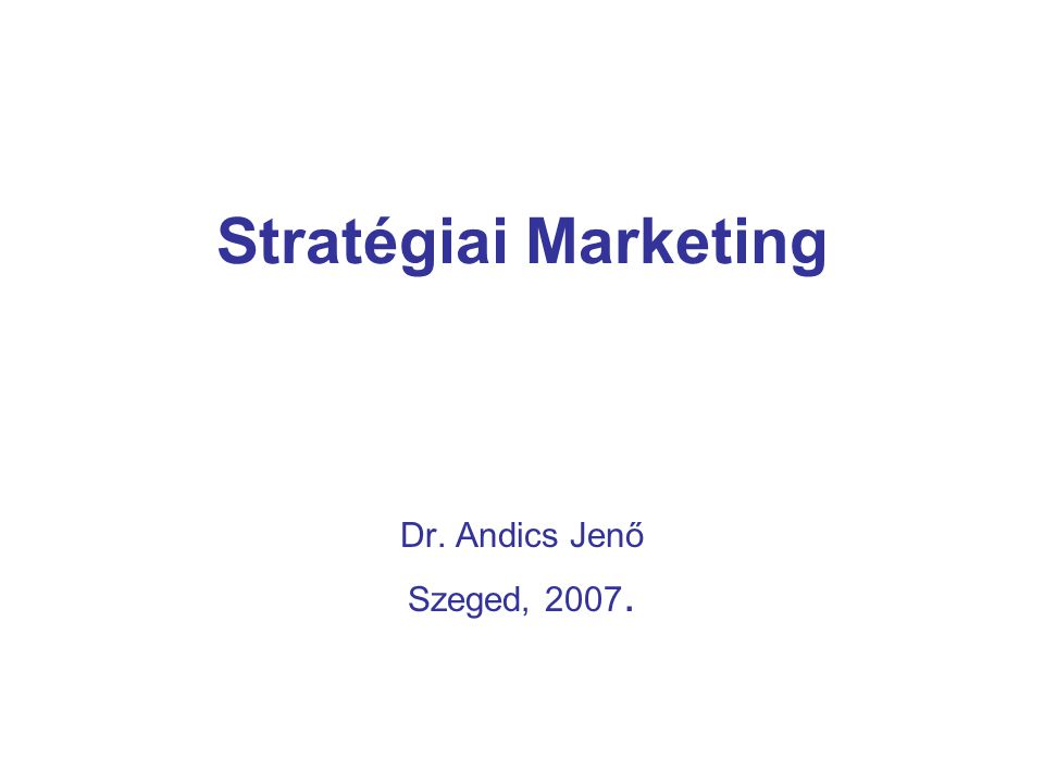 Stratégiai Marketing Dr. Andics Jenő Szeged, 2007.