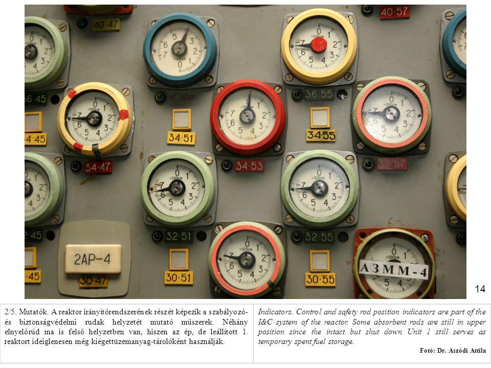 2/5. Mutatók. A reaktor irányítórendszerének részét képezik a szabályozó- és biztonságvédelmi rudak helyzetét mutató műszerek. Néhány elnyelőrúd ma is felső helyzetben van, hiszen az ép, de leállított 1. reaktort ideiglenesen még kiégettüzemanyag-tárolóként használják.