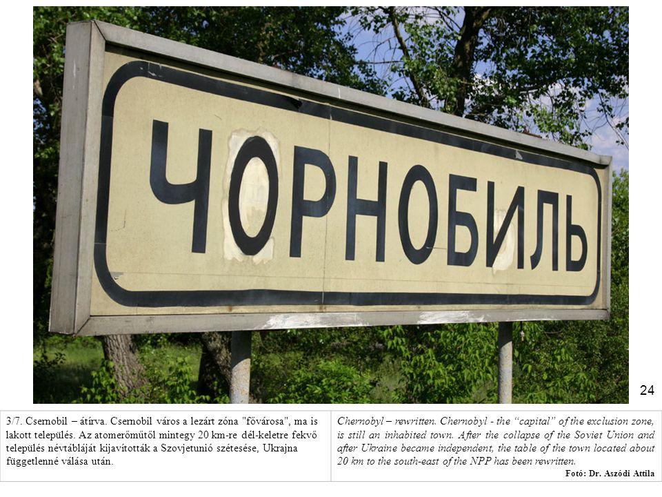 3/7. Csernobil – átírva. Csernobil város a lezárt zóna fővárosa , ma is lakott település. Az atomerőműtől mintegy 20 km-re dél-keletre fekvő település névtábláját kijavították a Szovjetunió szétesése, Ukrajna függetlenné válása után.