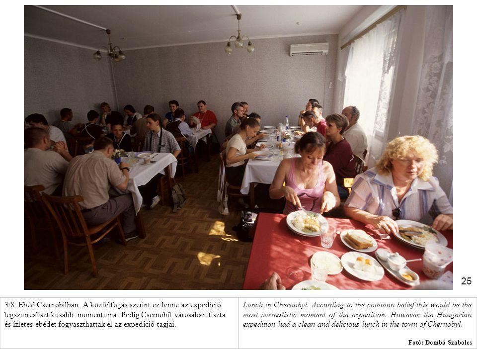 3/8. Ebéd Csernobilban. A közfelfogás szerint ez lenne az expedíció legszürrealisztikusabb momentuma. Pedig Csernobil városában tiszta és ízletes ebédet fogyaszthattak el az expedíció tagjai.