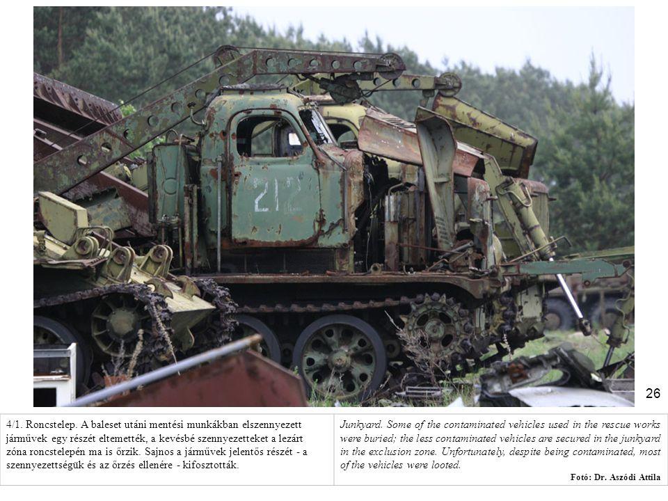 4/1. Roncstelep. A baleset utáni mentési munkákban elszennyezett járművek egy részét eltemették, a kevésbé szennyezetteket a lezárt zóna roncstelepén ma is őrzik. Sajnos a járművek jelentős részét - a szennyezettségük és az őrzés ellenére - kifosztották.