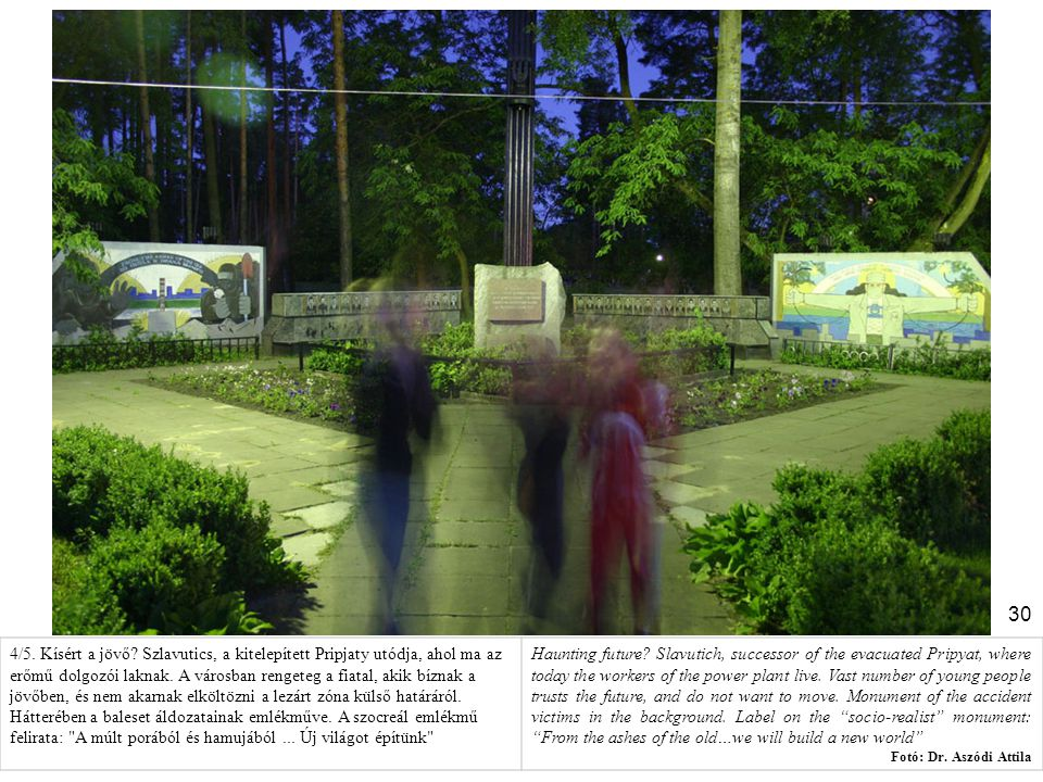 4/5. Kísért a jövő Szlavutics, a kitelepített Pripjaty utódja, ahol ma az erőmű dolgozói laknak. A városban rengeteg a fiatal, akik bíznak a jövőben, és nem akarnak elköltözni a lezárt zóna külső határáról. Hátterében a baleset áldozatainak emlékműve. A szocreál emlékmű felirata: A múlt porából és hamujából ... Új világot építünk