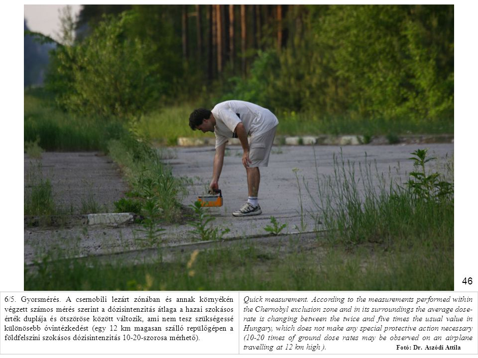 6/5. Gyorsmérés. A csernobili lezárt zónában és annak környékén végzett számos mérés szerint a dózisintenzitás átlaga a hazai szokásos érték duplája és ötszöröse között változik, ami nem tesz szükségessé különösebb óvintézkedést (egy 12 km magasan szálló repülőgépen a földfelszíni szokásos dózisintenzitás 10-20-szorosa mérhető).