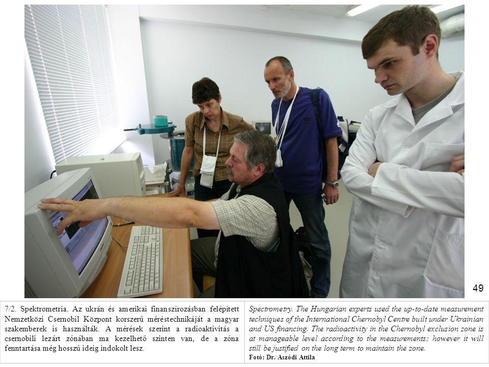 7/2. Spektrometria. Az ukrán és amerikai finanszírozásban felépített Nemzetközi Csernobil Központ korszerű méréstechnikáját a magyar szakemberek is használták. A mérések szerint a radioaktivitás a csernobili lezárt zónában ma kezelhető szinten van, de a zóna fenntartása még hosszú ideig indokolt lesz.