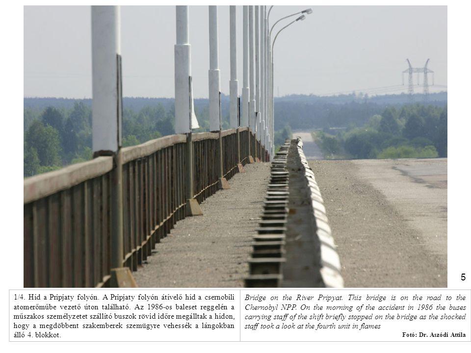 1/4. Híd a Pripjaty folyón. A Pripjaty folyón átívelő híd a csernobili atomerőműbe vezető úton található. Az 1986-os baleset reggelén a műszakos személyzetet szállító buszok rövid időre megálltak a hídon, hogy a megdöbbent szakemberek szemügyre vehessék a lángokban álló 4. blokkot.
