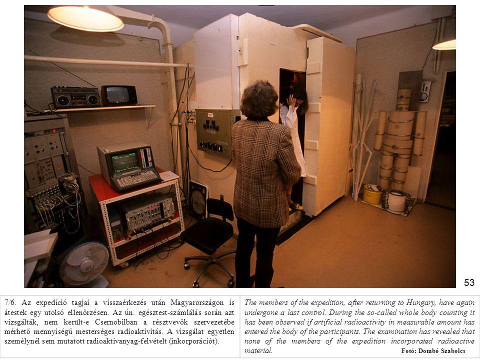 7/6. Az expedíció tagjai a visszaérkezés után Magyarországon is átestek egy utolsó ellenőrzésen. Az ún. egésztest-számlálás során azt vizsgálták, nem került-e Csernobilban a résztvevők szervezetébe mérhető mennyiségű mesterséges radioaktivitás. A vizsgálat egyetlen személynél sem mutatott radioaktívanyag-felvételt (inkorporációt).