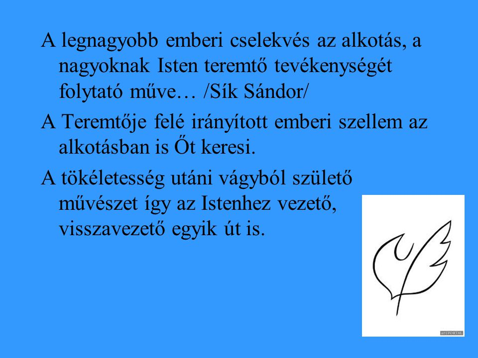 A legnagyobb emberi cselekvés az alkotás, a nagyoknak Isten teremtő tevékenységét folytató műve… /Sík Sándor/