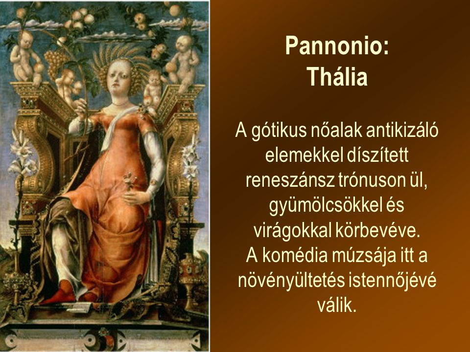 Pannonio: Thália A gótikus nőalak antikizáló elemekkel díszített reneszánsz trónuson ül, gyümölcsökkel és virágokkal körbevéve.