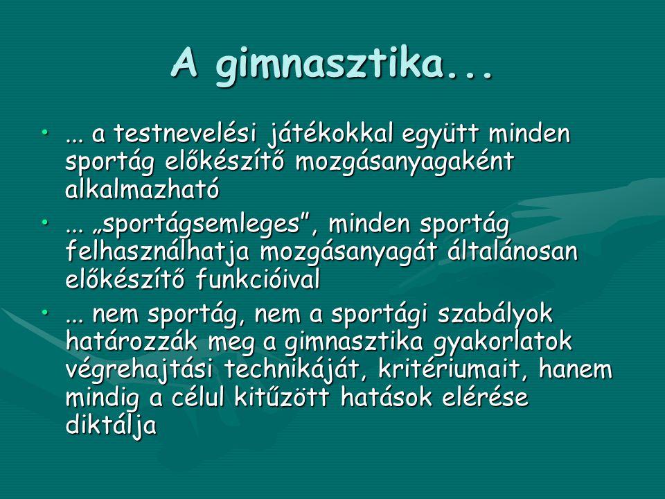 A gimnasztika... ... a testnevelési játékokkal együtt minden sportág előkészítő mozgásanyagaként alkalmazható.