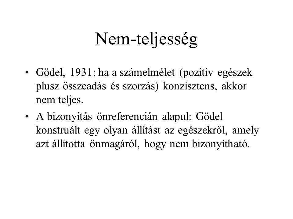Nem-teljesség Gödel, 1931: ha a számelmélet (pozitiv egészek plusz összeadás és szorzás) konzisztens, akkor nem teljes.