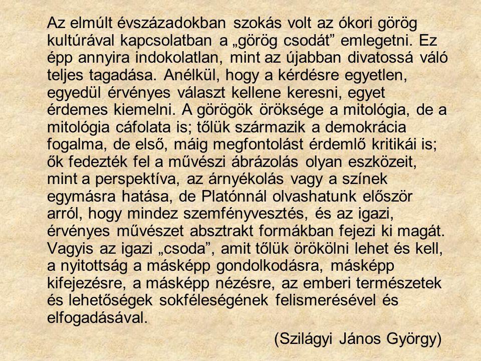 """Az elmúlt évszázadokban szokás volt az ókori görög kultúrával kapcsolatban a """"görög csodát emlegetni. Ez épp annyira indokolatlan, mint az újabban divatossá váló teljes tagadása. Anélkül, hogy a kérdésre egyetlen, egyedül érvényes választ kellene keresni, egyet érdemes kiemelni. A görögök öröksége a mitológia, de a mitológia cáfolata is; tőlük származik a demokrácia fogalma, de első, máig megfontolást érdemlő kritikái is; ők fedezték fel a művészi ábrázolás olyan eszközeit, mint a perspektíva, az árnyékolás vagy a színek egymásra hatása, de Platónnál olvashatunk először arról, hogy mindez szemfényvesztés, és az igazi, érvényes művészet absztrakt formákban fejezi ki magát. Vagyis az igazi """"csoda , amit tőlük örökölni lehet és kell, a nyitottság a másképp gondolkodásra, másképp kifejezésre, a másképp nézésre, az emberi természetek és lehetőségek sokféleségének felismerésével és elfogadásával."""