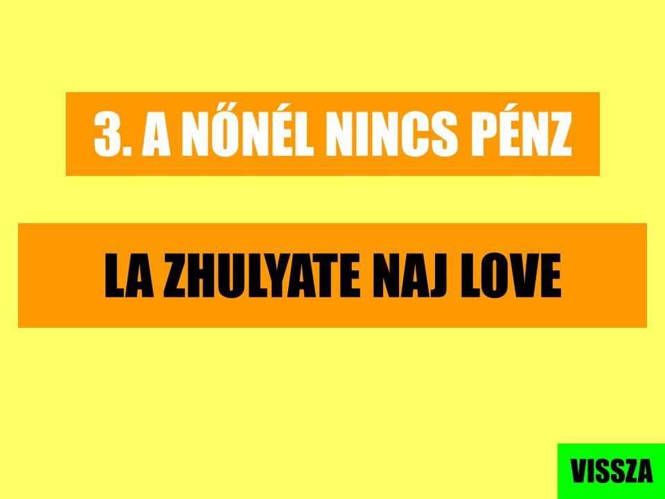 3. A NŐNÉL NINCS PÉNZ LA ZHULYATE NAJ LOVE VISSZA