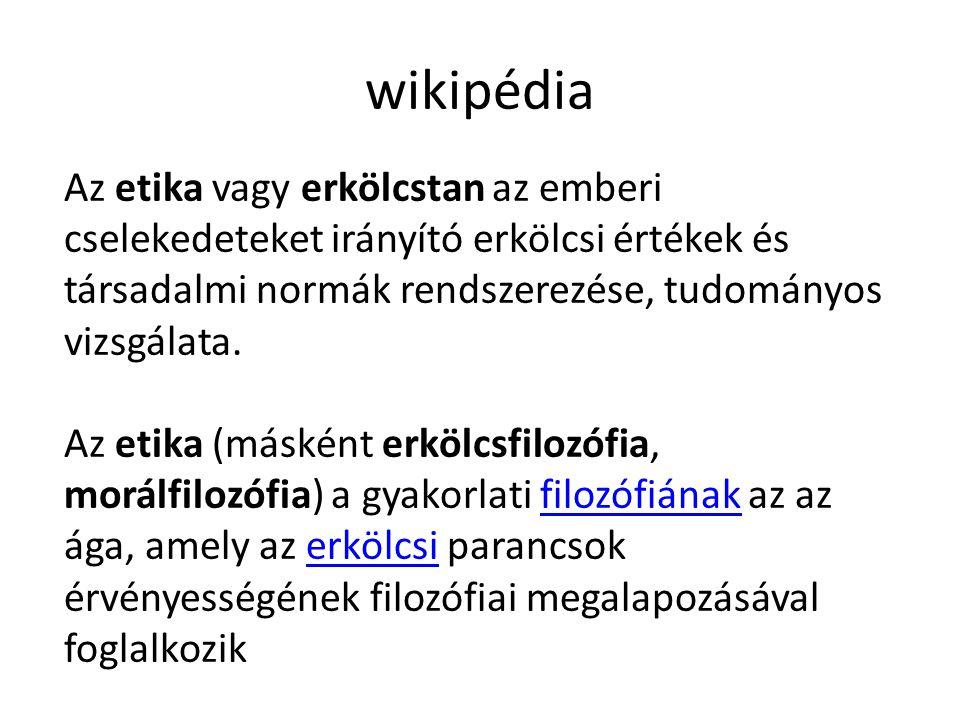 wikipédia Az etika vagy erkölcstan az emberi cselekedeteket irányító erkölcsi értékek és társadalmi normák rendszerezése, tudományos vizsgálata.