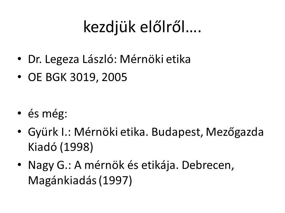 kezdjük előlről…. Dr. Legeza László: Mérnöki etika OE BGK 3019, 2005